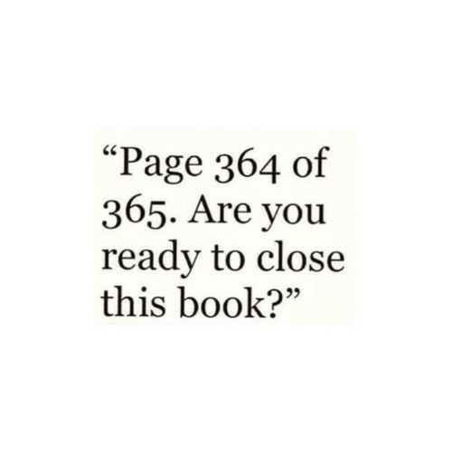 "You Ready: ""Page 364 of  365. Are you  ready to close  this book?"""