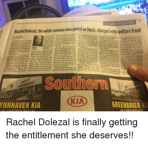 """Rachel Dolezal: PAGE  9  Saturday 1 05.26.18 THE VIRGINIA  PILOT  nation&world  Rachel Dolezal, the white woman who posed as blac  ged with welfare fraud  rdid furthemublisher ments saying, """"Barely! With cording to documents  rch she was quoted in the docu- that earned her $20,000, ac. cutting th was out  I"""" tigahe bookatypical help from friends and gifts."""" Documents show Dolezal ten  By Allyson Chiv  short.  nd discoveld include owever, a review of was made aware that she ican  gree theft by  welfare fraud, contrac  second-degree ments of $  Former NA ACP official  olezal's seif-employment  erjury and as advances later  At this time, Dolezal had  child support py  ainst later records, which included bank cuted if she """"willfully made tere  ing to doc tatements, revealed a less a false statement or failed to 2015 W  Rachel Dolezil, a white  woman who posed as Afri  would be criminally prose-  false verifica- royalties,"""" according  tion for public uments  assistance  ed image wasew in  during an interview in  rnent or failed to 2015 when she was asked a  single question: """"Are you an  ezal was called in for African American?"""" Dolezal  with an inves did not answer and instead  sta  const  can American for years, is  a  now facing charges of wel  fare fraud after investigators olezal  say she illegally received  Local re- been reporting a monthly in-and total,  2015rt things  calledin  ements showed she had tigator in April during which  deposited nearly $84,000, she was informed that the I  docsited netowed she  tors believe the  thousands of dollars in pub- porters who went to her Spo- come of less than $500, which 01  said she declined to say any-  thing and closed the door.  ments. She resigned from the  when  off-camera  foun  ments said. Investiga investigation was about her cou  walked  olezal,  who legally  NAACP in June  If found guilty, Dolezal  could face up to 15 years in  he  er name to Nke-  chi Diallo in 2016,is accused  in 2016,is accused The investigatio"""