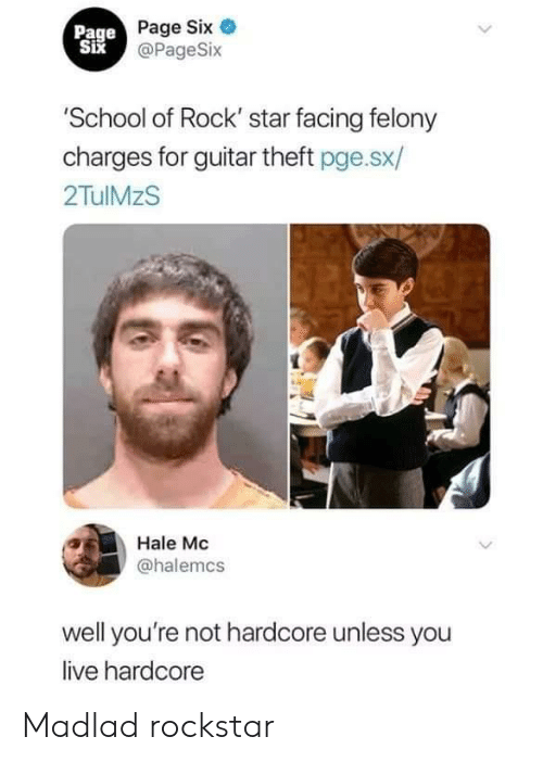 School of Rock: Page Page Six  Six@PageSix  'School of Rock' star facing felony  charges for guitar theft pge.sx/  2TulMzS  Hale Mc  @halemcs  well you're not hardcore unless you  live hardcore Madlad rockstar