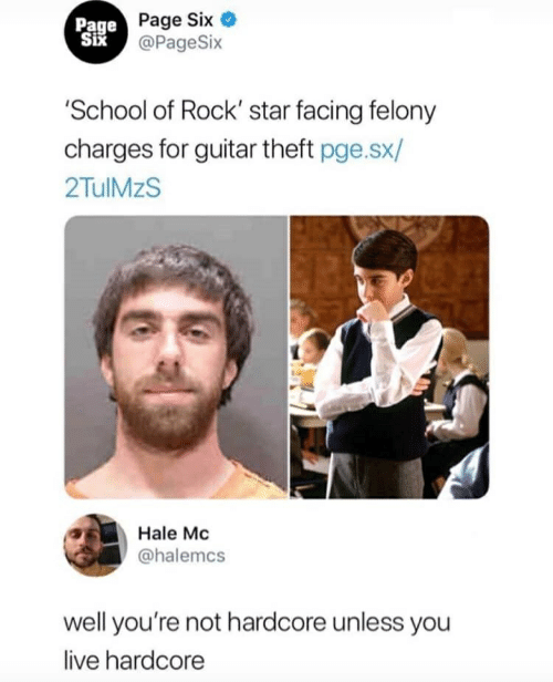 School of Rock: Page  Six  Page Six  @PageSix  School of Rock starfacing felony  charges for guitar theft pge.sx/  2TulMzS  Hale Mc  @halemcs  well you're not hardcore unless you  live hardcore