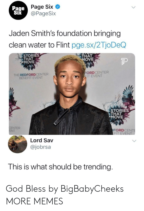 smiths: Page Six  @PageSix  Page  Jaden Smith's foundation bringing  clean water to Flint pge.sx/2TjoDeQ  STORIES  THAT  MOVE  THAT  OVE  THE REDFORDCENTER  BENEFIT EVENT  ORDCENTER  IT EVENT  STORIES  THAT  MOVE  NTER  NT  FORDCE  Lord Sav  @jobrsa  This is what should be trending God Bless by BigBabyCheeks MORE MEMES