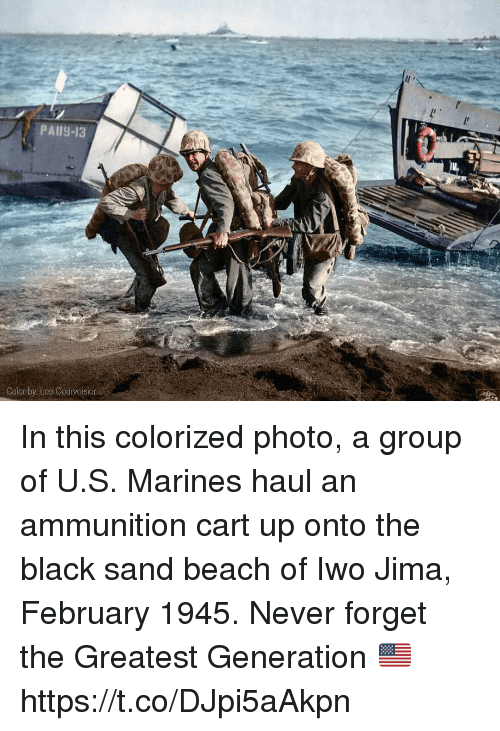 Memes, Beach, and Black: PAI9-13  Sourvoisier In this colorized photo, a group of U.S. Marines haul an ammunition cart up onto the black sand beach of Iwo Jima, February 1945. Never forget the Greatest Generation 🇺🇸 https://t.co/DJpi5aAkpn