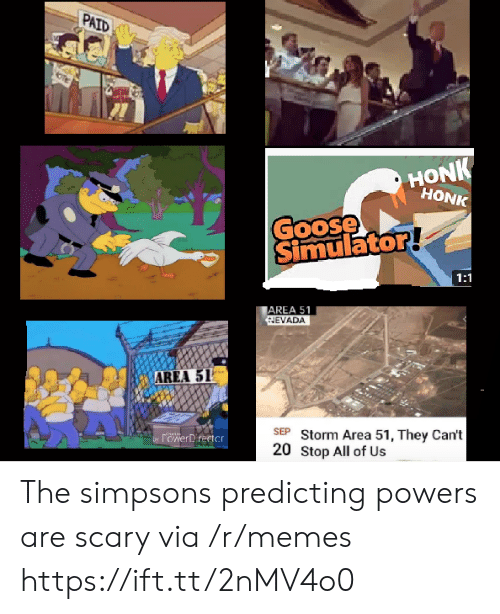 Nevada: PAID  HONK  HONK  Goose  Simulator!  1:1  AREA 51  NEVADA  AREA 51  SEP Storm Area 51, They Can't  20 Stop All of Us  by POwerDrertcr The simpsons predicting powers are scary via /r/memes https://ift.tt/2nMV4o0