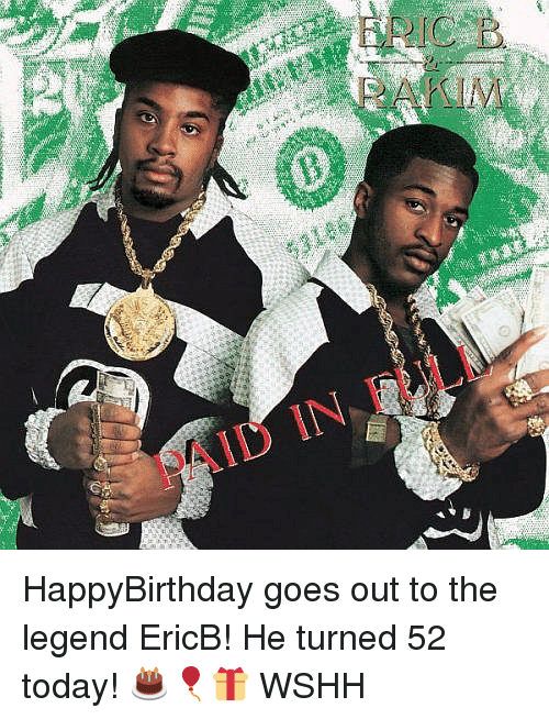 Memes, Wshh, and Today: PAID IN, FULI HappyBirthday goes out to the legend EricB! He turned 52 today! 🎂🎈🎁 WSHH