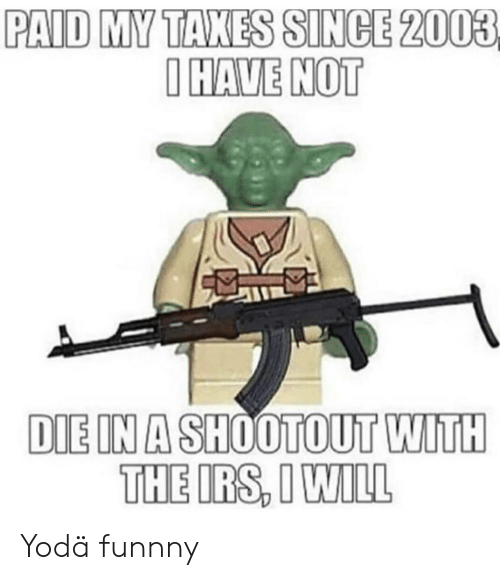 Funnny: PAID MY TAXES SINCE 2003  IHAVE NOT  DIE IN A SHOOTOUT WITH  THE IRS, I WILL Yodä funnny