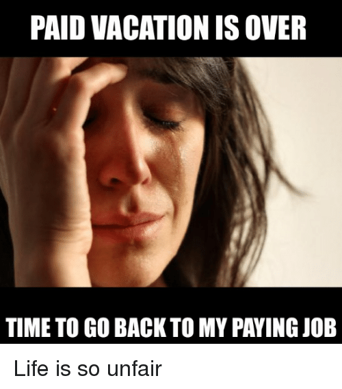 PAID VACATIONISOVER TIME TO GO BACK TO MY PAYING JOB Life ...