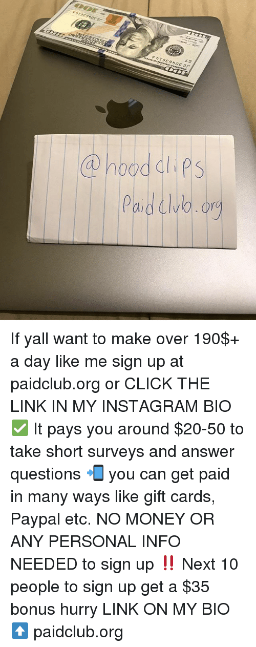 Click, Funny, and Instagram: Paidwo.or If yall want to make over 190$+ a day like me sign up at paidclub.org or CLICK THE LINK IN MY INSTAGRAM BIO ✅ It pays you around $20-50 to take short surveys and answer questions 📲 you can get paid in many ways like gift cards, Paypal etc. NO MONEY OR ANY PERSONAL INFO NEEDED to sign up ‼️ Next 10 people to sign up get a $35 bonus hurry LINK ON MY BIO ⬆️ paidclub.org