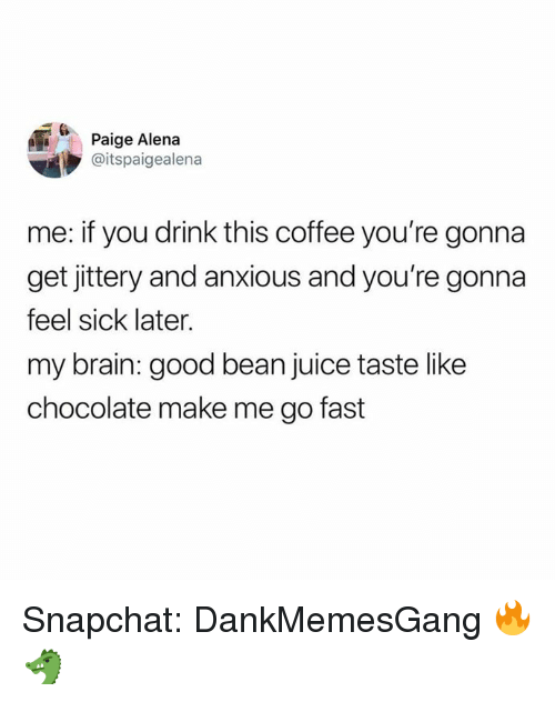 Juice, Memes, and Snapchat: Paige Alena  @itspaigealena  me: if you drink this coffee you're gonna  get jittery and anxious and you're gonna  feel sick later.  my brain: good bean juice taste like  chocolate make me go fast Snapchat: DankMemesGang 🔥🐲