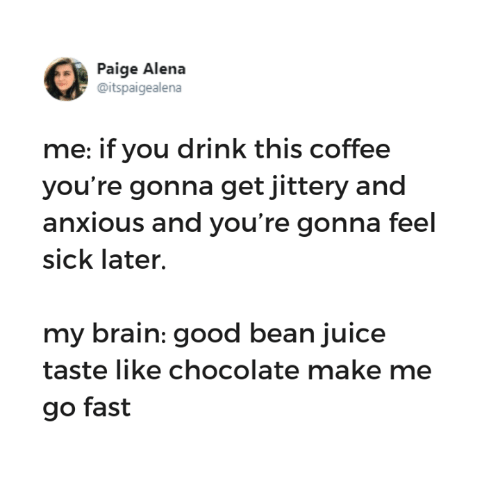 Feel Sick: Paige Alena  @itspaigealena  me: if you drink this coffee  you're gonna get jittery and  anxious and you're gonna feel  sick later.  my brain: good bean juice  taste like chocolate make me  go fast