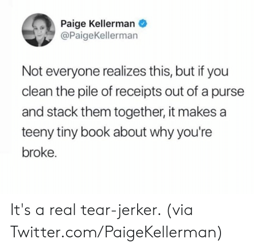 Receipts: Paige Kellerman  @PaigeKellerman  Not everyone realizes this, but if you  clean the pile of receipts out of a purse  and stack them together, it makes a  teeny tiny book about why you're  broke. It's a real tear-jerker.   (via Twitter.com/PaigeKellerman)