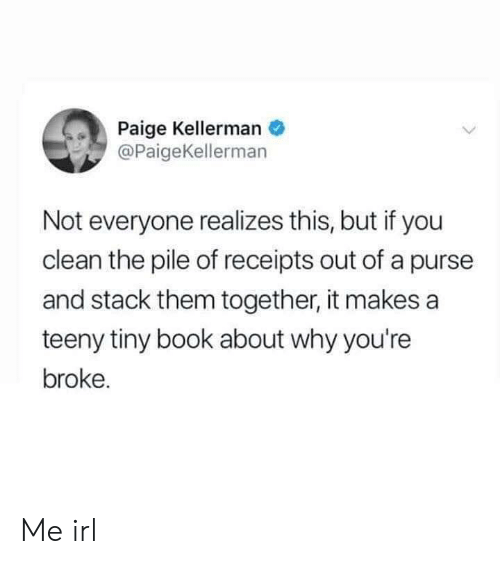 Receipts: Paige Kellerman  @PaigeKellerman  Not everyone realizes this, but if you  clean the pile of receipts out of a purse  and stack them together, it makes a  teeny tiny book about why you're  broke. Me irl