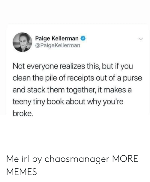 Receipts: Paige Kellerman  @PaigeKellerman  Not everyone realizes this, but if you  clean the pile of receipts out of a purse  and stack them together, it makes a  teeny tiny book about why you're  broke. Me irl by chaosmanager MORE MEMES