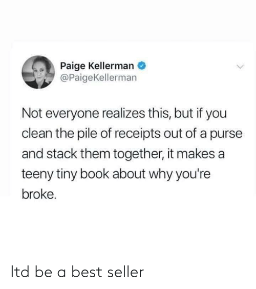 Receipts: Paige Kellerman  @PaigeKellerman  Not everyone realizes this, but if you  clean the pile of receipts out of a purse  and stack them together, it makes a  teeny tiny book about why you're  broke. Itd be a best seller