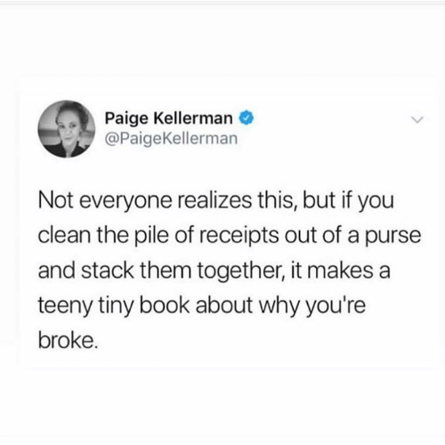 Receipts: Paige Kellerman  @PaigeKellerman  Not everyone realizes this, but if you  clean the pile of receipts out of a purse  and stack them together, it makes a  teeny tiny book about why you're  broke.