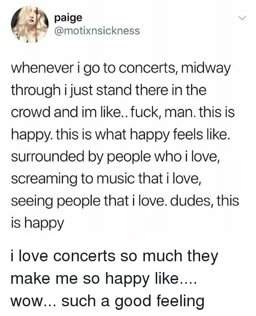 Love, Music, and Wow: paige  @motixnsickness  whenever i go to concerts, midway  through i just stand there in the  crowd and im like..fuck, man. this is  happy. this is what happy feels like.  surrounded by people whoi love,  screaming to music that i love,  seeing people that i love. dudes, this  is happy i love concerts so much they make me so happy like.... wow... such a good feeling