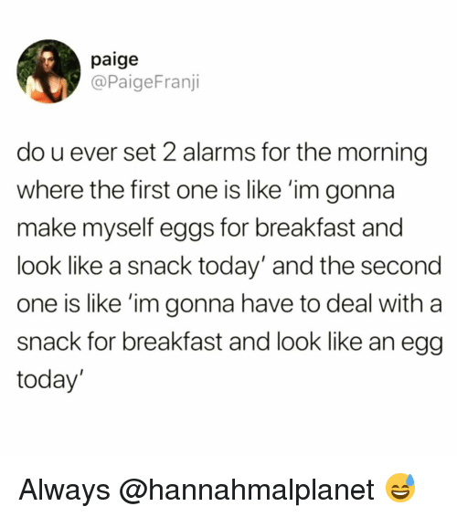 Funny, Breakfast, and Today: paige  @PaigeFranji  do u ever set 2 alarms for the morning  where the first one is like 'im gonna  make myself eggs for breakfast and  look like a snack today' and the second  one is like 'im gonna have to deal with a  snack for breakfast and look like an egg  today Always @hannahmalplanet 😅