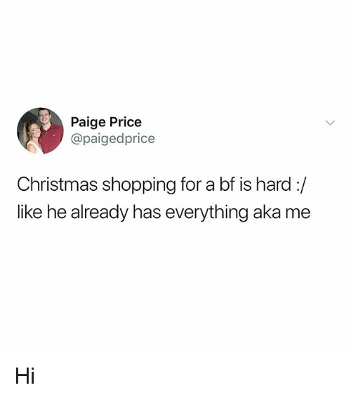 Christmas, Memes, and Shopping: Paige Price  @paigedprice  Christmas shopping for a bf is hard :/  like he already has everything aka me Hi