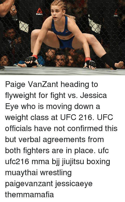Boxing, Memes, and Ufc: Paige VanZant heading to flyweight for fight vs. Jessica Eye who is moving down a weight class at UFC 216. UFC officials have not confirmed this but verbal agreements from both fighters are in place. ufc ufc216 mma bjj jiujitsu boxing muaythai wrestling paigevanzant jessicaeye themmamafia