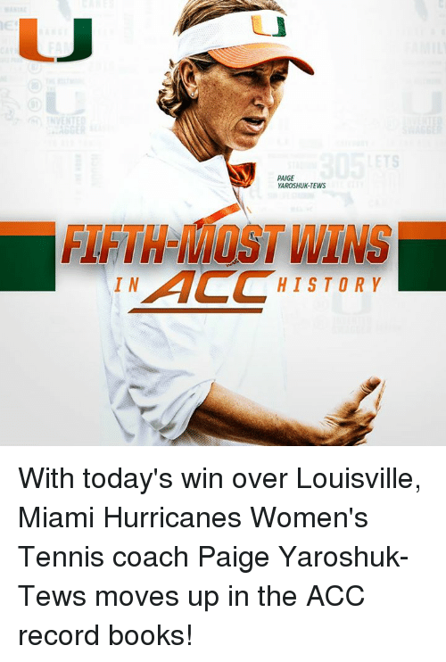 miami hurricanes: PAIGE  YAROSHUK-TEWS  FIFTH WINS  AC HISTORY  IN With today's win over Louisville, Miami Hurricanes Women's Tennis coach Paige Yaroshuk-Tews moves up in the ACC record books!