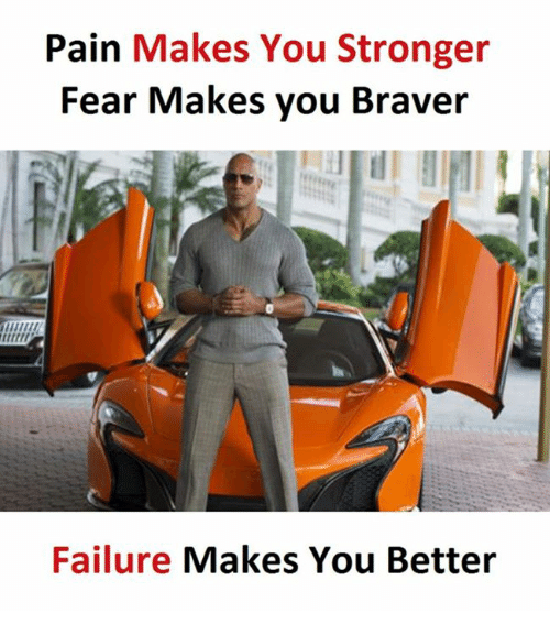 Failure, Fear, and Pain: Pain Makes You Stronger  Fear Makes you Braver  Failure Makes You Better