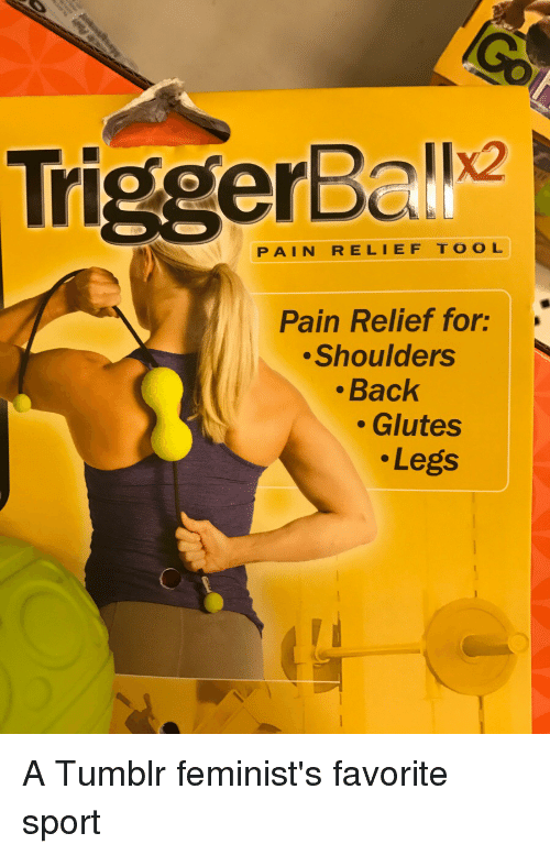 Funny, Sports, and Tumblr: PAIN RELIEF TOOL  Pain Relief for:  Shoulders  Back  Glutes  Legs A Tumblr feminist's favorite sport