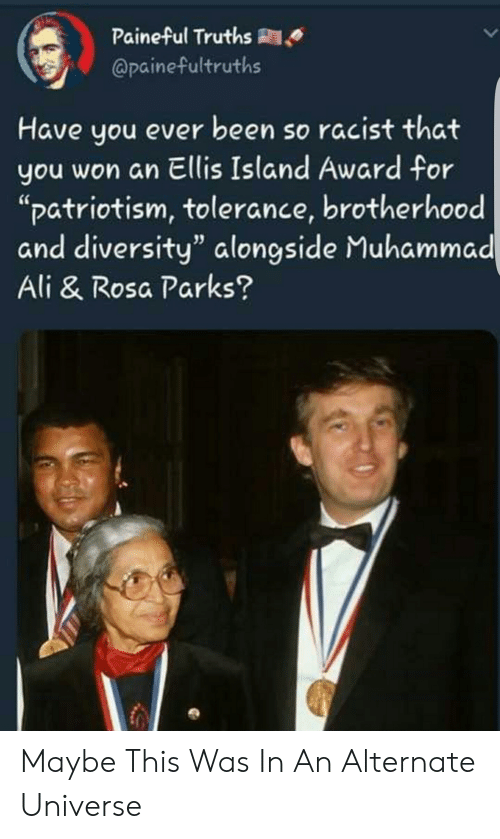 """ellis island: Paineful Truths R  @painefultruths  Have you ever been so racist that  you won an Ellis Island Award for  """"patriotism, tolerance, brotherhood  and diversity"""" alongside Muhammad  Ali & Rosa Parks? Maybe This Was In An Alternate Universe"""