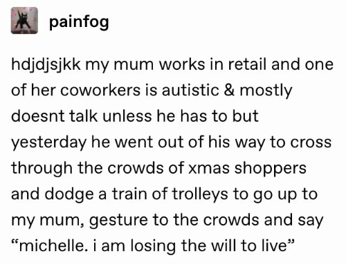 "michelle: painfog  hdjdjsjkk my mum works in retail and one  of her coworkers is autistic & mostly  doesnt talk unless he has to but  yesterday he went out of his way to cross  through the crowds of xmas shoppers  and dodge a train of trolleys to go up to  my mum, gesture to the crowds and say  ""michelle. i am losing the will to live"""