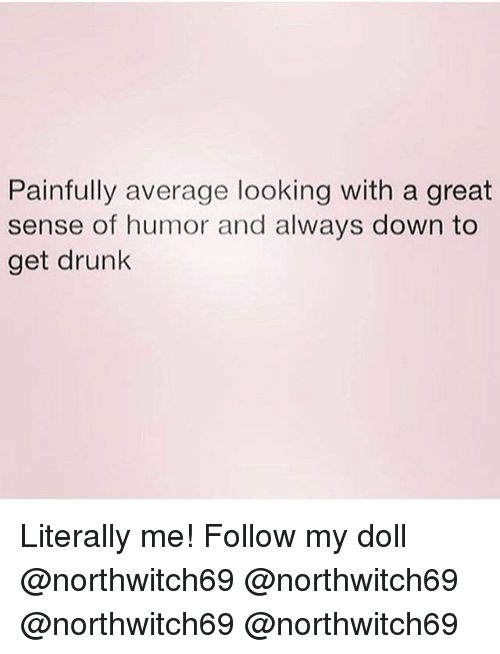 Drunk, Memes, and 🤖: Painfully average looking with a great  sense of humor and always down to  get drunk Literally me! Follow my doll @northwitch69 @northwitch69 @northwitch69 @northwitch69
