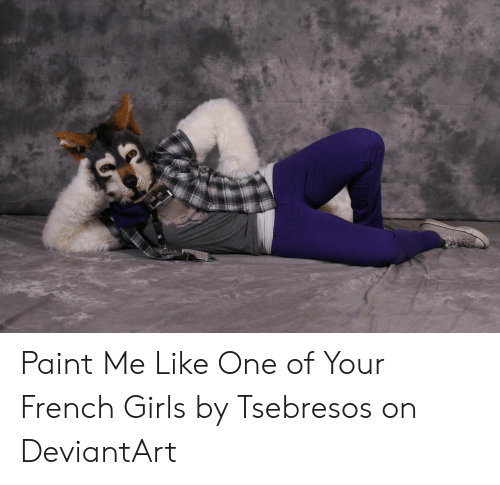 Paint Me Like A French Girl: Paint Me Like One of Your French Girls by Tsebresos on DeviantArt