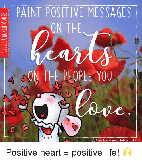 Life, Memes, and Heart: PAINT POSITIVE MESSAGES  ON THE  AON THE PEOPLE YOU  Ged Backland/Hutch 2017 Positive heart = positive life! 🙌
