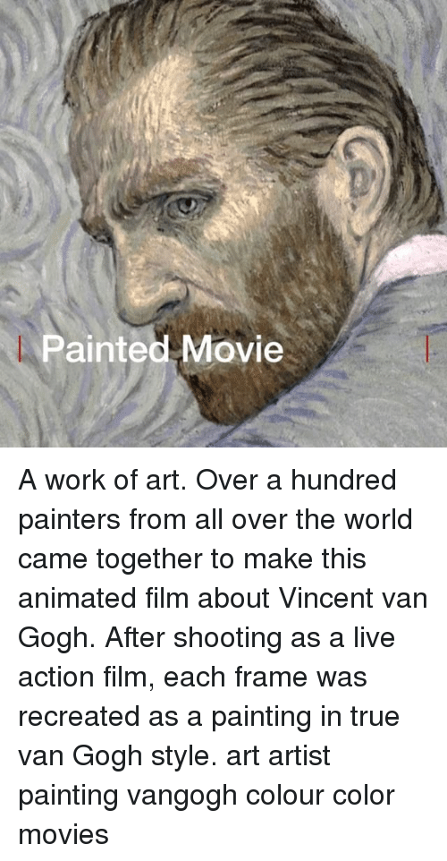 Memes, Movies, and True: Painted Movie A work of art. Over a hundred painters from all over the world came together to make this animated film about Vincent van Gogh. After shooting as a live action film, each frame was recreated as a painting in true van Gogh style. art artist painting vangogh colour color movies