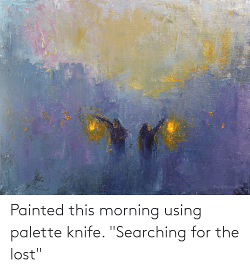 """Searching: Painted this morning using palette knife. """"Searching for the lost"""""""