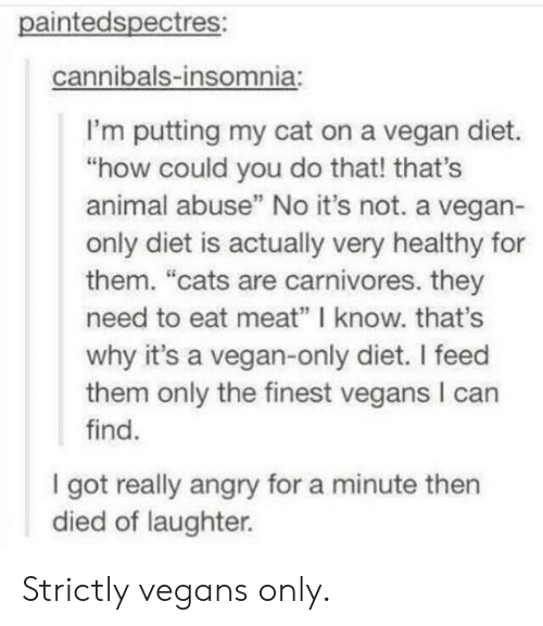 """vegan diet: paintedspectres:  cannibals-insomnia:  I'm putting my cat on a vegan diet.  """"how could you do that! that's  animal abuse"""" No it's not. a vegan-  only diet is actually very healthy for  them. """"cats are carnivores. they  need to eat meat"""" I know. that's  why it's a vegan-only diet. I feed  them only the finest vegans I can  find.  I got really angry for a minute then  died of laughter. Strictly vegans only."""
