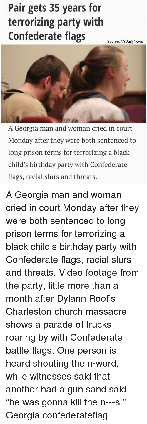 """Charleston: Pair gets 35 years for  terrorizing party with  Confederate flags  Source: NYDailyNews  A Georgia man and woman cried in court  Monday after they were both sentenced to  long prison terms for terrorizing a black  child's birthday party with Confederate  flags, racial slurs and threats A Georgia man and woman cried in court Monday after they were both sentenced to long prison terms for terrorizing a black child's birthday party with Confederate flags, racial slurs and threats. Video footage from the party, little more than a month after Dylann Roof's Charleston church massacre, shows a parade of trucks roaring by with Confederate battle flags. One person is heard shouting the n-word, while witnesses said that another had a gun sand said """"he was gonna kill the n---s."""" Georgia confederateflag"""