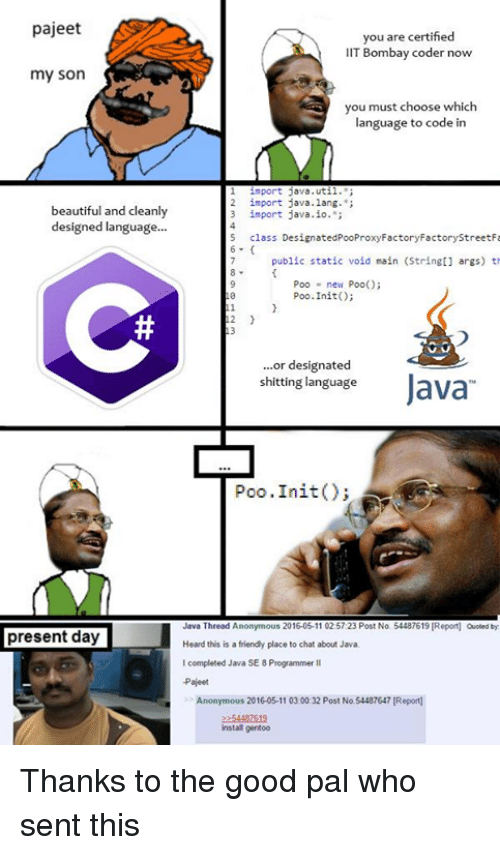 statics: pajeet  you are certified  IIT Bombay coder now  my son  you must choose which  language to code in  l import java.util  2 import java.lang.  beautiful and cleanly  3 import java.io.  designed language  5 class DesignatedPooProxyFactoryFactorystreetFa  6  public static void main (Stringt] args) th  Poo new Poo()  Poo. Init()  2  or designated  shitting language  Java  Poo .Init  Java Thread Anonymous 2016-05-11 02.57:23 Post No. 54487619 IReport) Quoted by  present day  Heard this is a friendly place to chat about Java.  I completed Java SE 8Programmer ll  -Pajeet  Anonymous 2016-05-11 03.00.32 Post No  54487647 Report]  install gentoo Thanks to the good pal who sent this
