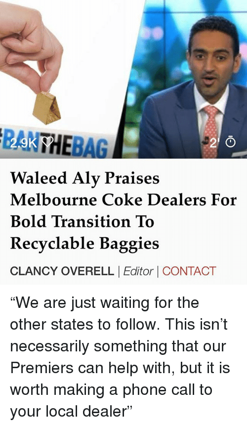"""Memes, Phone, and Help: PAK BAG  Waleed Aly Praises  Melbourne Coke Dealers For  Bold Transition To  Recyclable Baggies  CLANCY OVERELLEditor CONTACT """"We are just waiting for the other states to follow. This isn't necessarily something that our Premiers can help with, but it is worth making a phone call to your local dealer"""""""