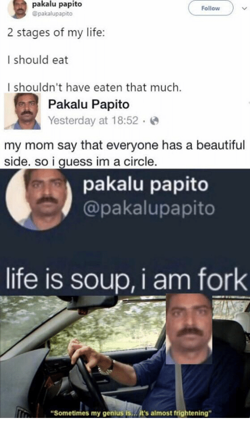 "Pakalu Papito: pakalu papito  Follow  @pakalupapito  2 stages of my life:  I should eat  I shouldn't have eaten that much.  Pakalu Papito  Yesterday at 18:52  my mom say that everyone has a beautiful  side. so i guess im a circle.  pakalu papito  @pakalupapito  life is soup, i am fork  ""Sometimes my genius is...it's almost frightening"""