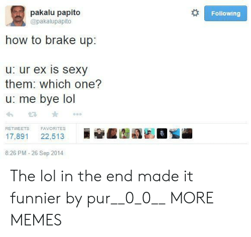 Pakalu Papito: pakalu papito  Following  @pakalupapito  how to brake up:  u: ur ex is sexy  them: which one?  u: me bye lol  FAVORITES  RETWEETS  22,513  17,891  8:26 PM -26 Sep 2014 The lol in the end made it funnier by pur__0_0__ MORE MEMES