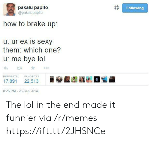 Pakalu Papito: pakalu papito  Following  @pakalupapito  how to brake up:  u: ur ex is sexy  them: which one?  u: me bye lol  FAVORITES  RETWEETS  22,513  17,891  8:26 PM -26 Sep 2014 The lol in the end made it funnier via /r/memes https://ift.tt/2JHSNCe