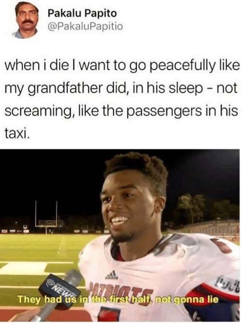 Passengers: Pakalu Papito  @PakaluPapitio  when i die l want to go peacefully like  my grandfather did, in his sleep -not  screaming, like the passengers in his  taxi.  They had us in the firs  t, not gonna lie