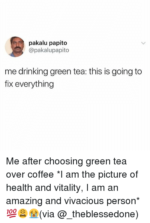 Drinking, Memes, and Coffee: pakalu papito  @pakalupapito  me drinking green tea: this is going to  fix everything Me after choosing green tea over coffee *I am the picture of health and vitality, I am an amazing and vivacious person* 💯😩😭(via @_theblessedone)