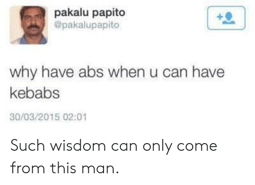 Pakalu Papito: pakalu papito  @pakalupapito  why have abs when u can have  kebabs  30/03/2015 02:01 Such wisdom can only come from this man.