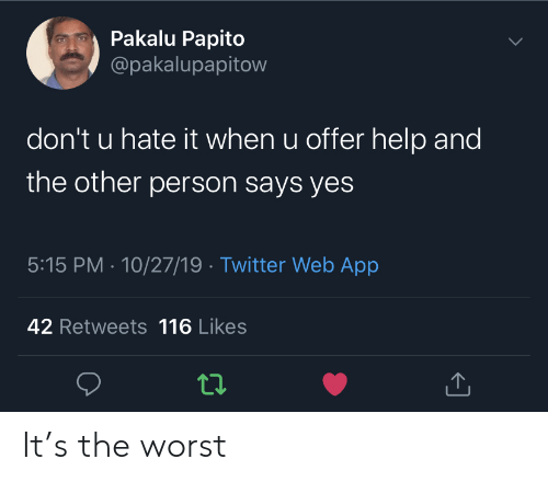 Pakalu Papito: Pakalu Papito  @pakalupapitow  don't u hate it when u offer help and  the other person says yes  5:15 PM 10/27/19 Twitter Web App  42 Retweets 116 Likes It's the worst