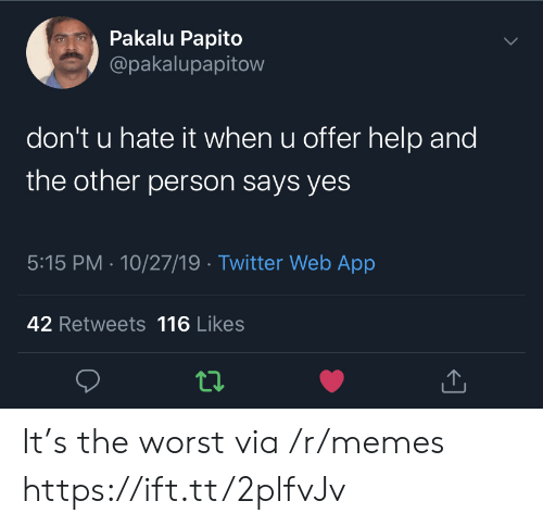 Pakalu Papito: Pakalu Papito  @pakalupapitow  don't u hate it when u offer help and  the other person says yes  5:15 PM 10/27/19 Twitter Web App  42 Retweets 116 Likes It's the worst via /r/memes https://ift.tt/2plfvJv