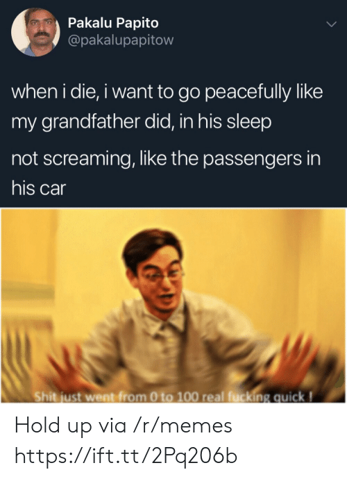 Grandfather: Pakalu Papito  @pakalupapitow  when i die, i want to go peacefully like  my grandfather did, in his sleep  not screaming, like the passengers in  his car  Shit just went from 0 to 100 real fucking quick! Hold up via /r/memes https://ift.tt/2Pq206b