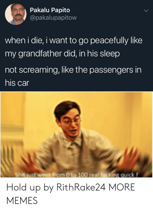 Grandfather: Pakalu Papito  @pakalupapitow  when i die, i want to go peacefully like  my grandfather did, in his sleep  not screaming, like the passengers in  his car  Shit just went from 0 to 100 real fucking quick! Hold up by RithRake24 MORE MEMES