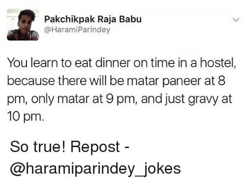 Babues: Pakchik pak Raja Babu  @Harami Parindey  You learn to eat dinner on time in a hostel,  because there will be matar paneer at 8  pm, only matar at 9 pm, and just gravy at  10 pm So true! Repost - @haramiparindey_jokes