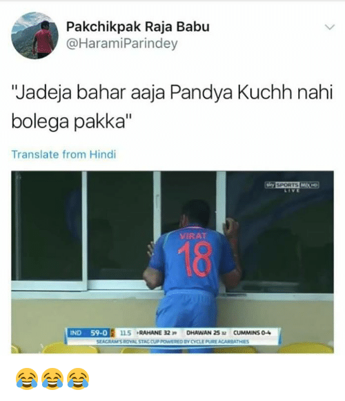 "Babues: Pakchikpak Raja Babu  @HaramiParindey  ""Jadeja bahar aaja Pandya Kuchh nahi  bolega pakka""  Translate from Hindi  LIVE  VIRAT  18  SEACRAMS ROVAL STAC CUP POWWERED BY CYCLE PURE ACARBATHES 😂😂😂"