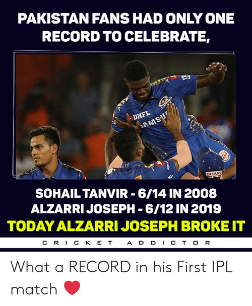 Pakistan: PAKISTAN FANS HAD ONLY ONE  RECORD TO CELEBRATE,  SOHAILTANVIR 6/14 IN 2008  ALZARRIJOSEPH -6/12 IN 2019  TODAY ALZARRI JOSEPH BROKE IT  CR丨CKET  A D D CT O R What a RECORD in his First IPL match ❤️