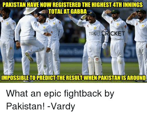 Memes, Pakistan, and Pakistani: PAKISTAN HAVE NOW REGISTERED THE HIGHEST 4TH INNINGS  TOTAL AT GABBA  IMPOSSIBLE-TO PREDICT THE RESULT WHEN PAKISTANIS AROUND  E.규. What  an epic fightback by Pakistan!  -Vardy